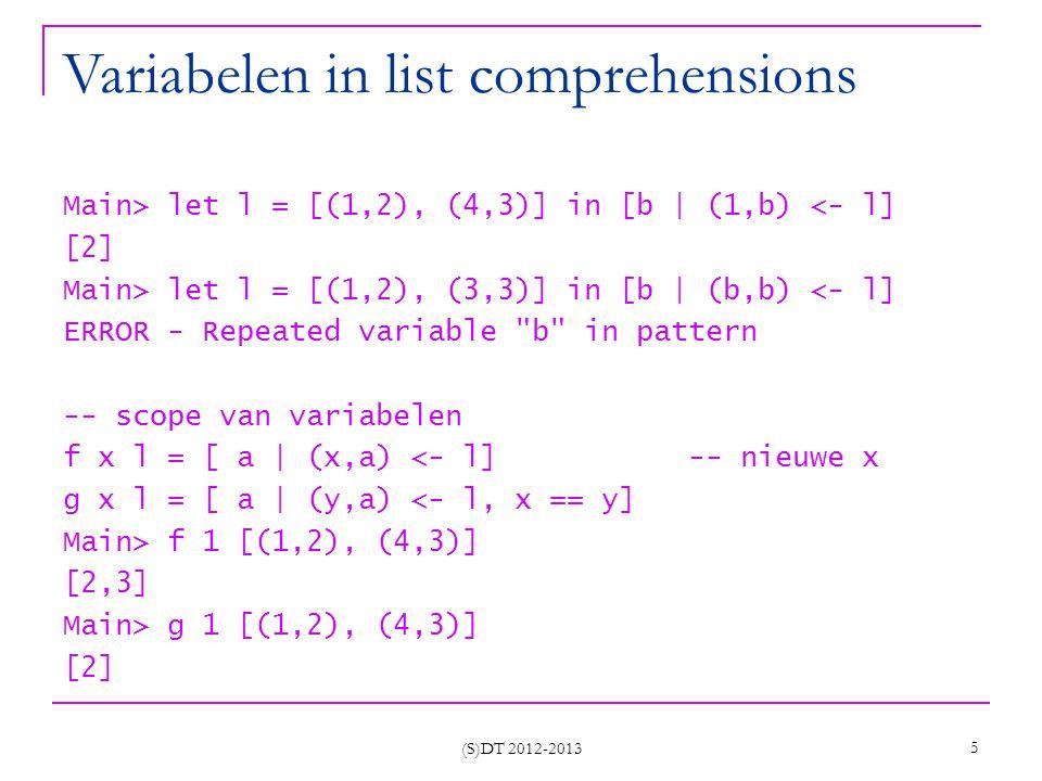 (S)DT 2012-2013 6 Verschillende generatoren Main> [ (a,b)   a <- [1..2], b <- [1..3]] [(1,1),(1,2),(1,3),(2,1),(2,2),(2,3)] Main> [ (a,b)   b <- [1..3], a <- [1,2]] [(1,1),(2,1),(1,2),(2,2),(1,3),(2,3)] Main> let l = [(2,7), (4,3)] -- b is afhankelijk in [(a,b)  (a,_) <- l, b <- [1..a]] [(2,1),(2,2),(4,1),(4,2),(4,3),(4,4)] -- Een Pythagorees drietal (a, b, c) bestaat uit drie positieve gehele getallen a, b, c met a < b < c waarvoor geldt a 2 + b 2 = c 2positievegehele getallen