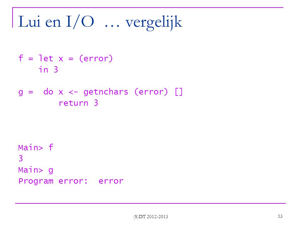 (S)DT 2012-2013 53 Lui en I/O … vergelijk f = let x = (error) in 3 g = do x <- getnchars (error) [] return 3 Main> f 3 Main> g Program error: error