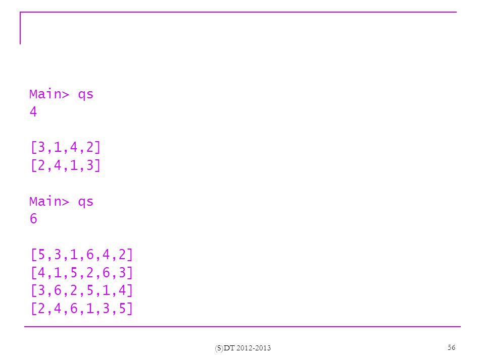 (S)DT 2012-2013 56 Main> qs 4 [3,1,4,2] [2,4,1,3] Main> qs 6 [5,3,1,6,4,2] [4,1,5,2,6,3] [3,6,2,5,1,4] [2,4,6,1,3,5]