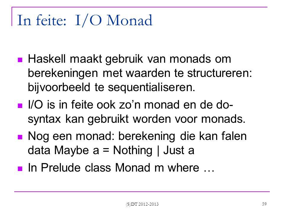 (S)DT 2012-2013 59 In feite: I/O Monad Haskell maakt gebruik van monads om berekeningen met waarden te structureren: bijvoorbeeld te sequentialiseren.