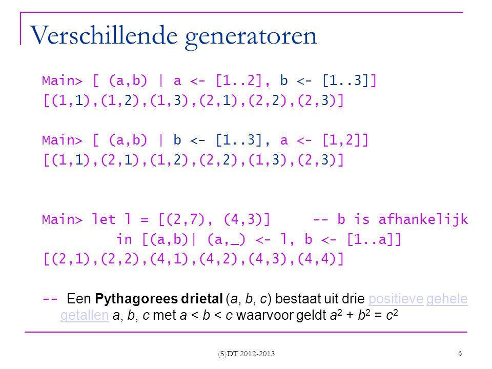 (S)DT 2012-2013 6 Verschillende generatoren Main> [ (a,b) | a <- [1..2], b <- [1..3]] [(1,1),(1,2),(1,3),(2,1),(2,2),(2,3)] Main> [ (a,b) | b <- [1..3], a <- [1,2]] [(1,1),(2,1),(1,2),(2,2),(1,3),(2,3)] Main> let l = [(2,7), (4,3)] -- b is afhankelijk in [(a,b)| (a,_) <- l, b <- [1..a]] [(2,1),(2,2),(4,1),(4,2),(4,3),(4,4)] -- Een Pythagorees drietal (a, b, c) bestaat uit drie positieve gehele getallen a, b, c met a < b < c waarvoor geldt a 2 + b 2 = c 2positievegehele getallen