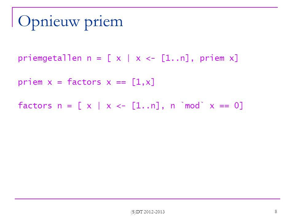 (S)DT 2012-2013 8 Opnieuw priem priemgetallen n = [ x | x <- [1..n], priem x] priem x = factors x == [1,x] factors n = [ x | x <- [1..n], n `mod` x == 0]