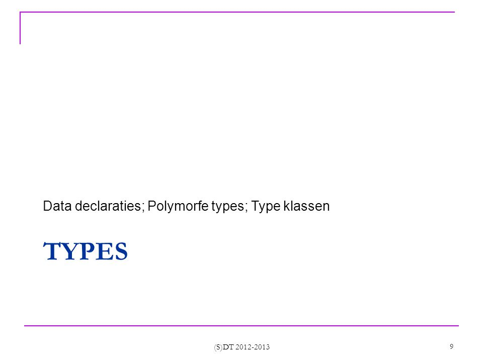 TYPES Data declaraties; Polymorfe types; Type klassen (S)DT 2012-2013 9