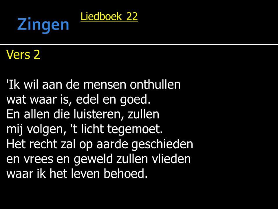Liedboek 22 Vers 2 'Ik wil aan de mensen onthullen wat waar is, edel en goed. En allen die luisteren, zullen mij volgen, 't licht tegemoet. Het recht