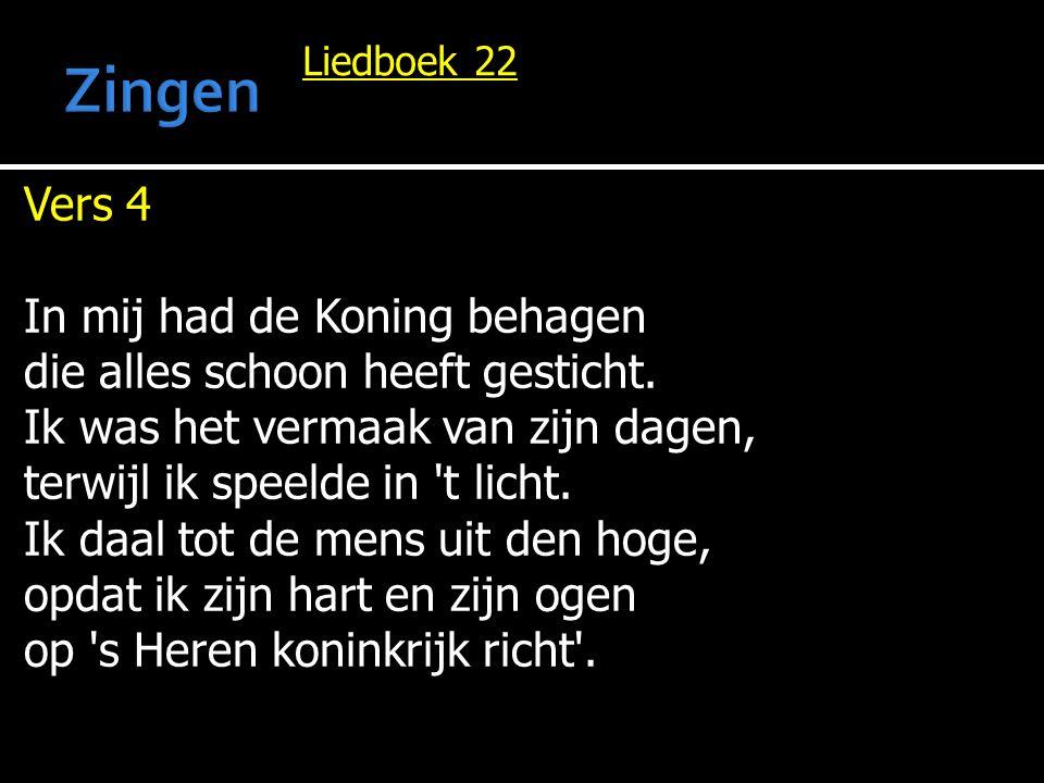 Liedboek 22 Vers 4 In mij had de Koning behagen die alles schoon heeft gesticht. Ik was het vermaak van zijn dagen, terwijl ik speelde in 't licht. Ik
