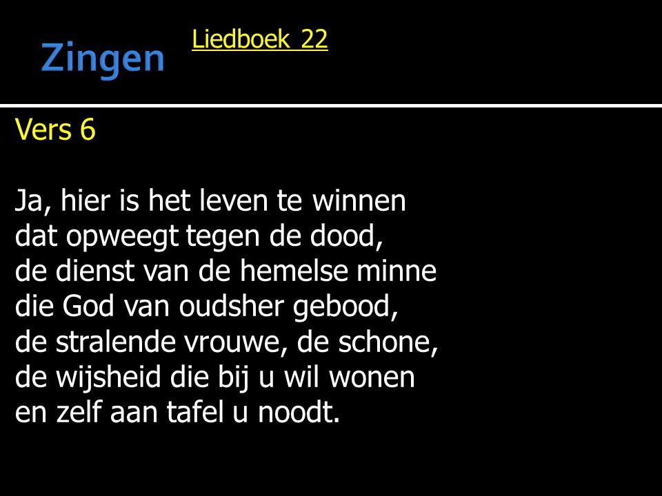 Liedboek 22 Vers 6 Ja, hier is het leven te winnen dat opweegt tegen de dood, de dienst van de hemelse minne die God van oudsher gebood, de stralende