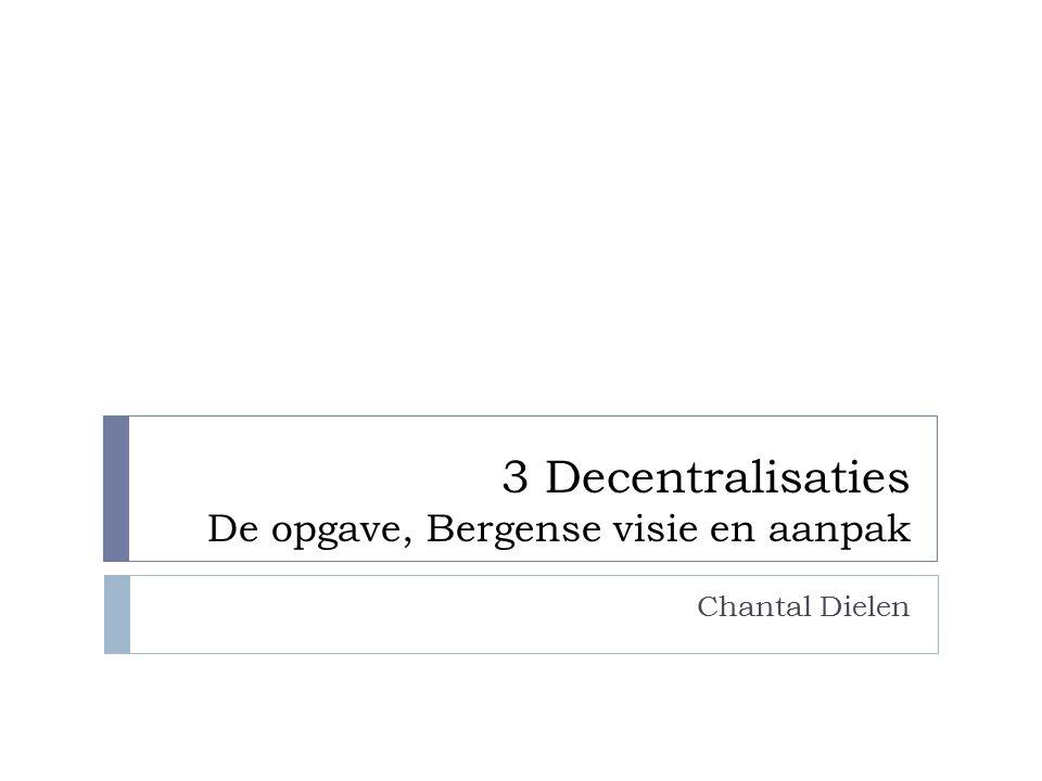 3 Decentralisaties De opgave, Bergense visie en aanpak Chantal Dielen