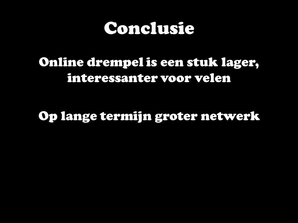 Conclusie Online drempel is een stuk lager, interessanter voor velen Op lange termijn groter netwerk