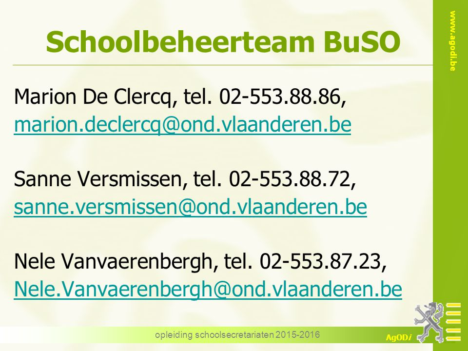 www.agodi.be AgODi opleiding schoolsecretariaten 2015-2016 Schoolbeheerteam BuSO Marion De Clercq, tel. 02-553.88.86, marion.declercq@ond.vlaanderen.b
