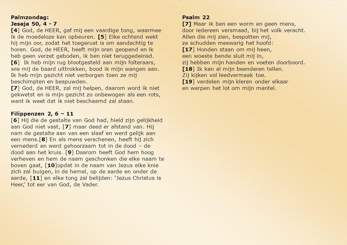 Palmzondag: Jesaja 50, 4 - 7 [4] God, de HEER, gaf mij een vaardige tong, waarmee ik de moedeloze kan opbeuren. [5] Elke ochtend wekt hij mijn oor, zo