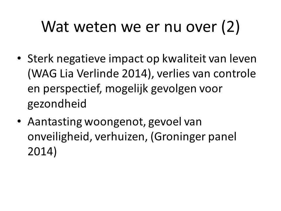 Wat weten we er nu over (2) Sterk negatieve impact op kwaliteit van leven (WAG Lia Verlinde 2014), verlies van controle en perspectief, mogelijk gevolgen voor gezondheid Aantasting woongenot, gevoel van onveiligheid, verhuizen, (Groninger panel 2014)