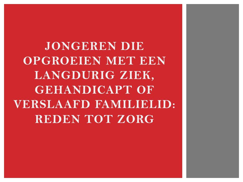 JONGEREN DIE OPGROEIEN MET EEN LANGDURIG ZIEK, GEHANDICAPT OF VERSLAAFD FAMILIELID: REDEN TOT ZORG