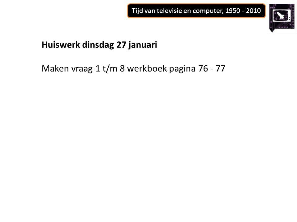 Tijd van televisie en computer, 1950 - 2010 Huiswerk dinsdag 27 januari Maken vraag 1 t/m 8 werkboek pagina 76 - 77