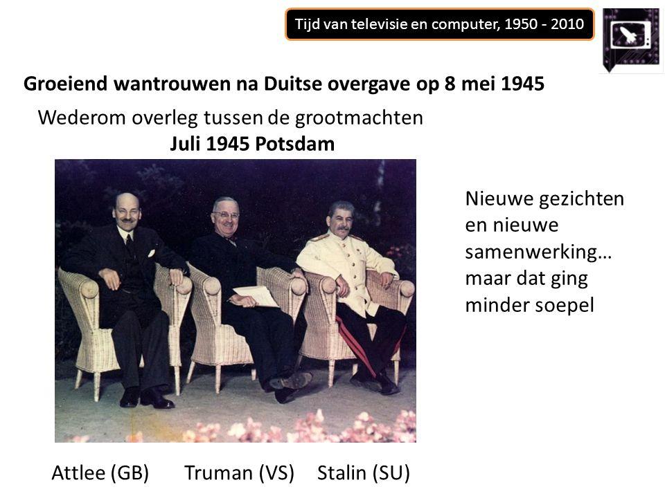 Tijd van televisie en computer, 1950 - 2010 Groeiend wantrouwen na Duitse overgave op 8 mei 1945 Wederom overleg tussen de grootmachten Juli 1945 Potsdam Attlee (GB)Truman (VS)Stalin (SU) Nieuwe gezichten en nieuwe samenwerking… maar dat ging minder soepel