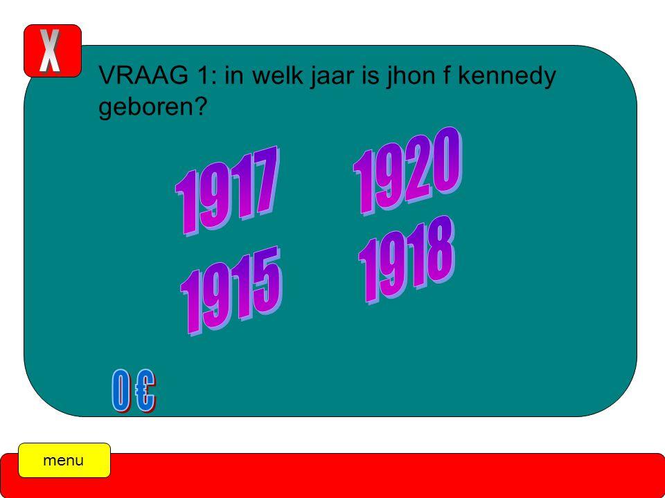 menu VRAAG 1: in welk jaar is jhon f kennedy geboren De tijd is over! (druk op de X )