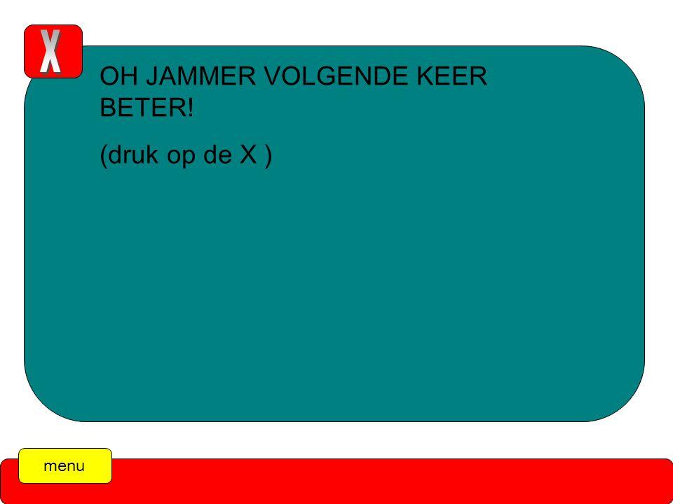 menu OH JAMMER VOLGENDE KEER BETER! (druk op de X )