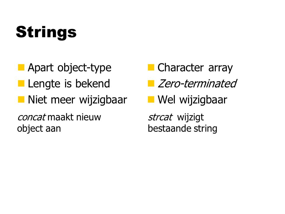 Strings nApart object-type nLengte is bekend nNiet meer wijzigbaar n Character array n Zero-terminated n Wel wijzigbaar concat maakt nieuw object aan strcat wijzigt bestaande string