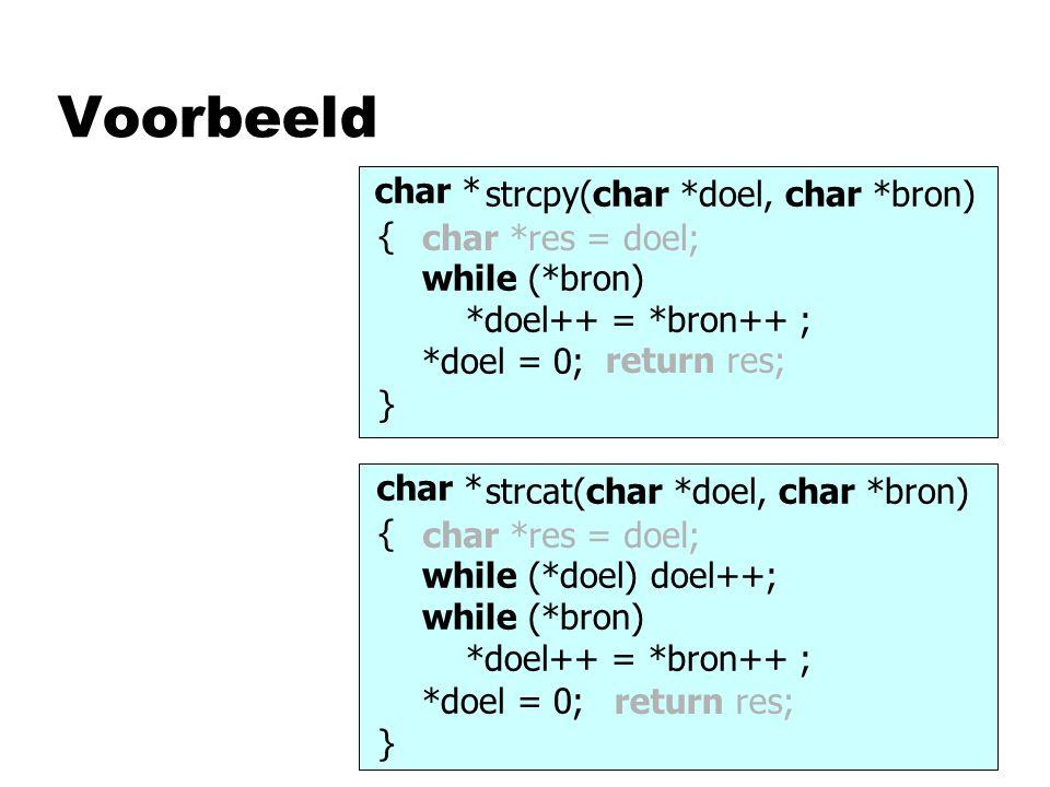 Voorbeeld void strcpy(char *doel, char *bron) { while (*bron) *doel++ = *bron++ ; *doel = 0; } void strcat(char *doel, char *bron) { while (*doel) doel++; while (*bron) *doel++ = *bron++ ; *doel = 0; } char * char *res = doel; return res; char *res = doel; return res;