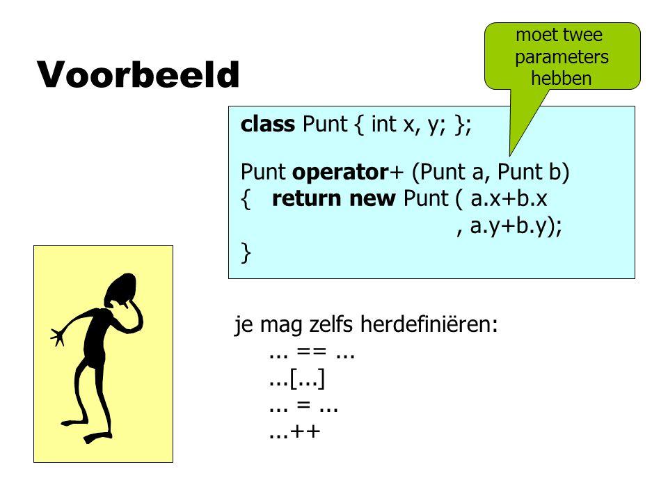 Voorbeeld class Punt { int x, y; }; Punt operator+ (Punt a, Punt b) { return new Punt ( a.x+b.x, a.y+b.y); } moet twee parameters hebben je mag zelfs herdefiniëren:...