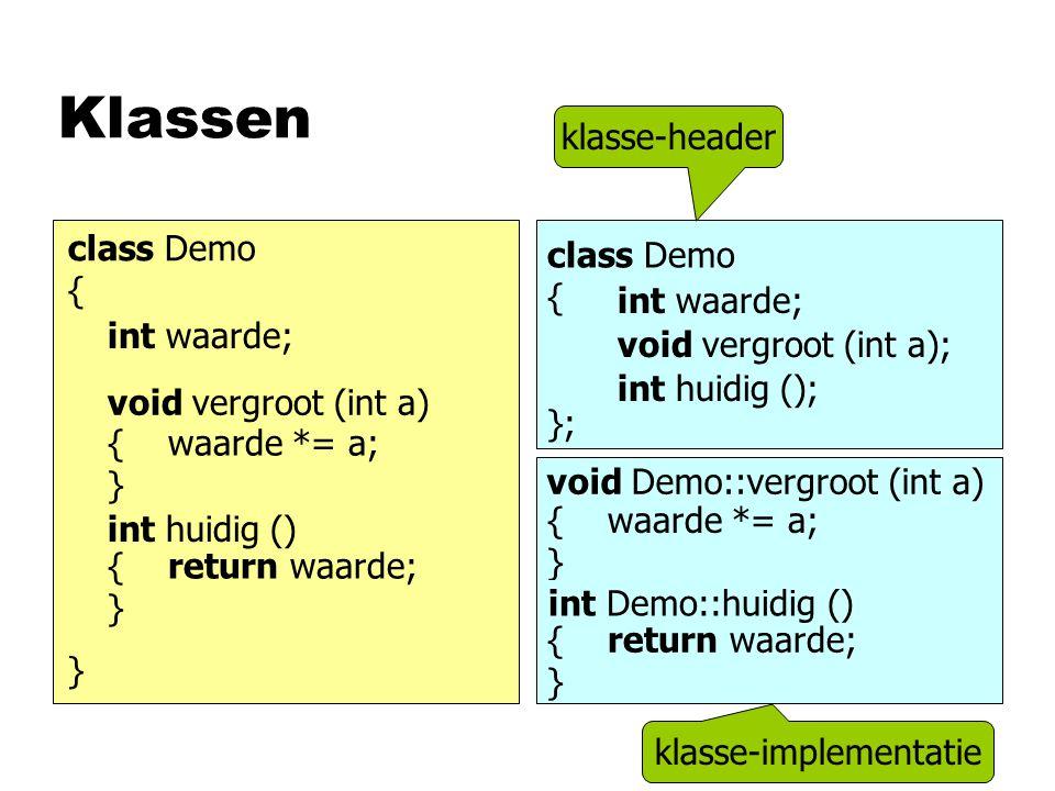 Klassen class Demo { } int waarde; void vergroot (int a) { waarde *= a; } int huidig () { return waarde; } class Demo { }; int waarde; void vergroot (int a); int huidig (); void vergroot (int a) int huidig () { return waarde; } void Demo::vergroot (int a) { waarde *= a; } int Demo::huidig () klasse-header klasse-implementatie