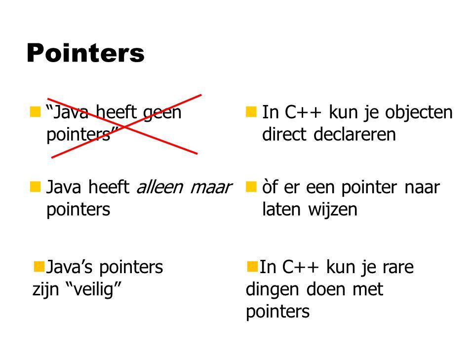 """Pointers n""""Java heeft geen pointers"""" nJava heeft alleen maar pointers n In C++ kun je objecten direct declareren n òf er een pointer naar laten wijzen"""