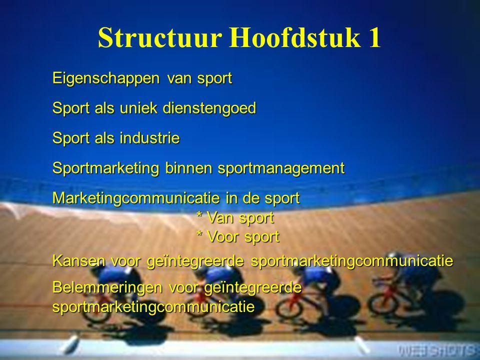 2 Eigenschappen van sport Sport als uniek dienstengoed Sport als industrie Sportmarketing binnen sportmanagement Marketingcommunicatie in de sport * V