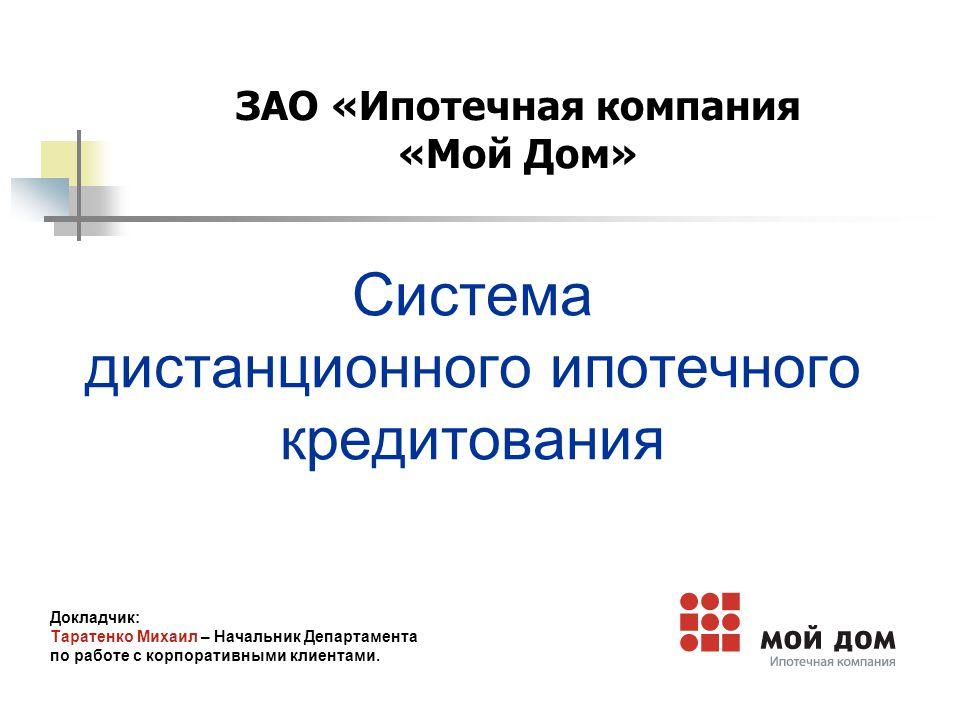 Система дистанционного ипотечного кредитования Докладчик: Таратенко Михаил – Начальник Департамента по работе с корпоративными клиентами.
