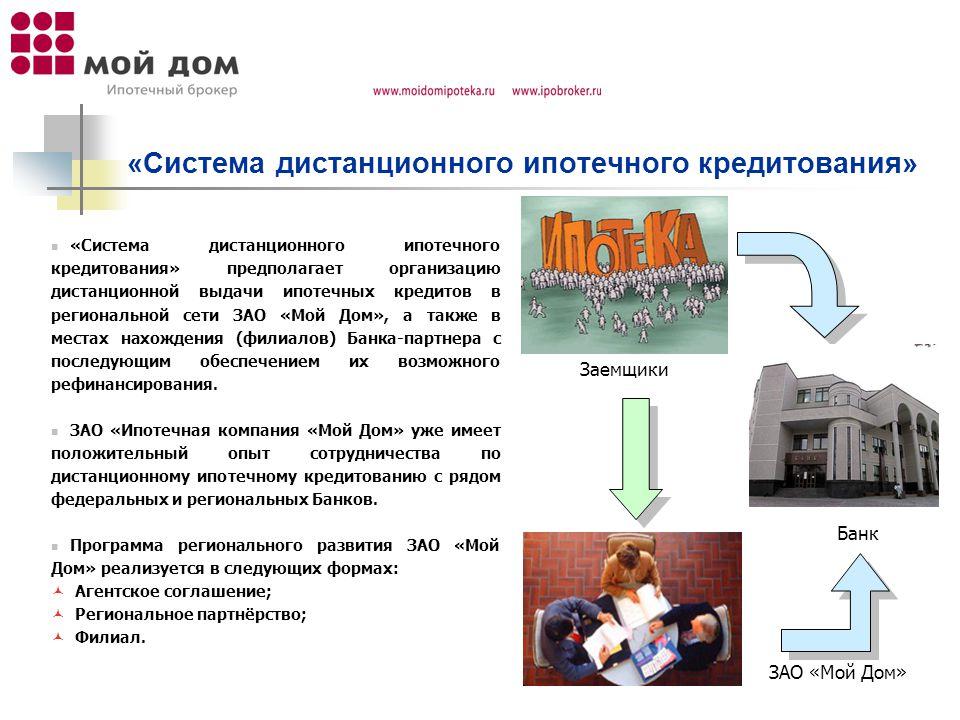 «Система дистанционного ипотечного кредитования» «Система дистанционного ипотечного кредитования» предполагает организацию дистанционной выдачи ипотечных кредитов в региональной сети ЗАО «Мой Дом», а также в местах нахождения (филиалов) Банка-партнера с последующим обеспечением их возможного рефинансирования.