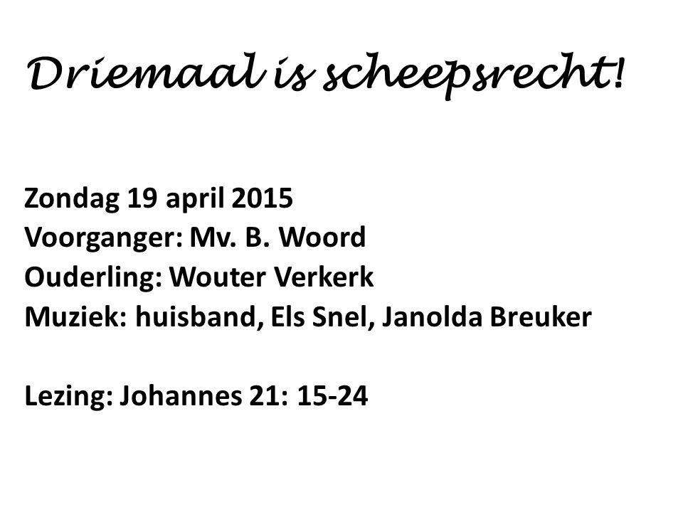Driemaal is scheepsrecht! Zondag 19 april 2015 Voorganger: Mv. B. Woord Ouderling: Wouter Verkerk Muziek: huisband, Els Snel, Janolda Breuker Lezing: