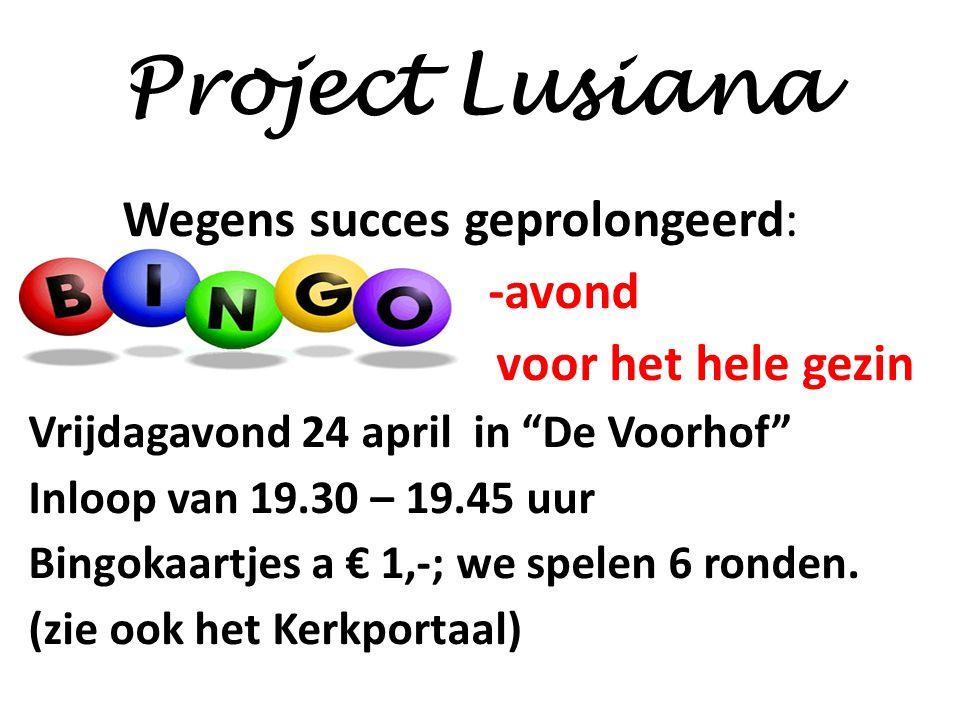 Project Lusiana Wegens succes geprolongeerd: -avond voor het hele gezin Vrijdagavond 24 april in De Voorhof Inloop van 19.30 – 19.45 uur Bingokaartjes a € 1,-; we spelen 6 ronden.