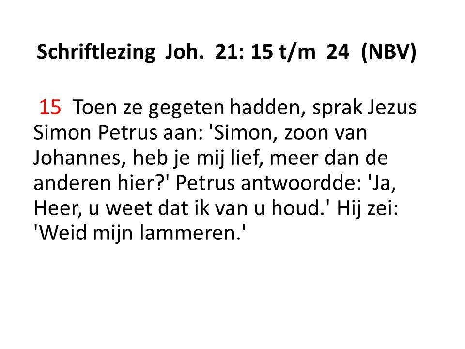 Schriftlezing Joh. 21: 15 t/m 24 (NBV) 15 Toen ze gegeten hadden, sprak Jezus Simon Petrus aan: 'Simon, zoon van Johannes, heb je mij lief, meer dan d