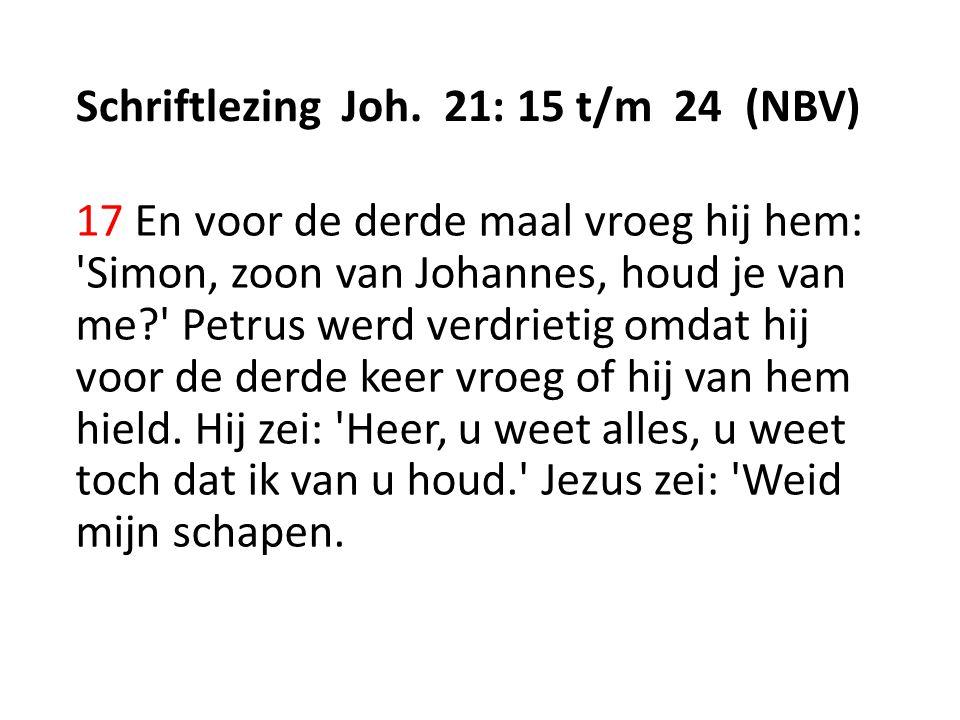 Schriftlezing Joh. 21: 15 t/m 24 (NBV) 17 En voor de derde maal vroeg hij hem: 'Simon, zoon van Johannes, houd je van me?' Petrus werd verdrietig omda