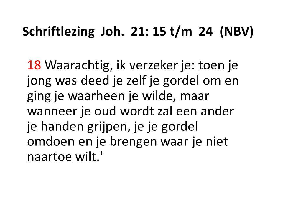 Schriftlezing Joh. 21: 15 t/m 24 (NBV) 18 Waarachtig, ik verzeker je: toen je jong was deed je zelf je gordel om en ging je waarheen je wilde, maar wa