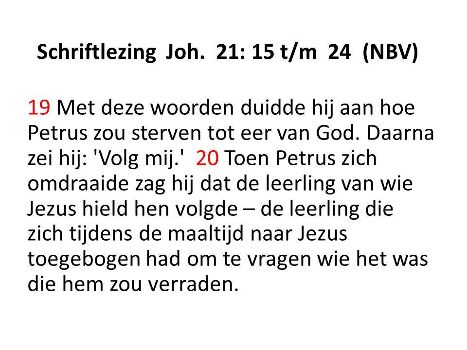 Schriftlezing Joh. 21: 15 t/m 24 (NBV) 19 Met deze woorden duidde hij aan hoe Petrus zou sterven tot eer van God. Daarna zei hij: 'Volg mij.' 20 Toen