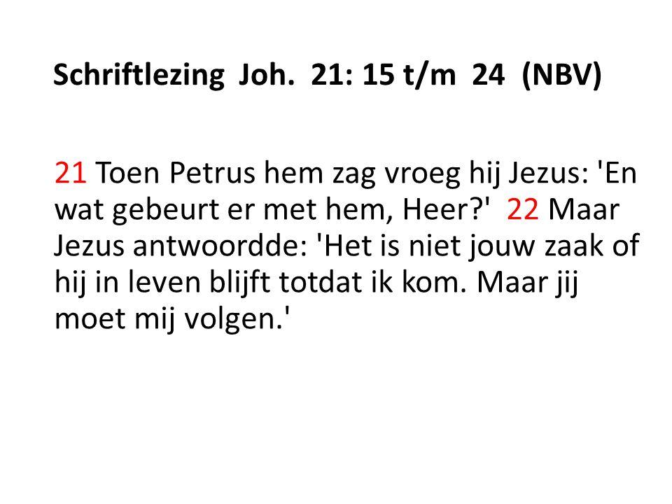Schriftlezing Joh. 21: 15 t/m 24 (NBV) 21 Toen Petrus hem zag vroeg hij Jezus: 'En wat gebeurt er met hem, Heer?' 22 Maar Jezus antwoordde: 'Het is ni