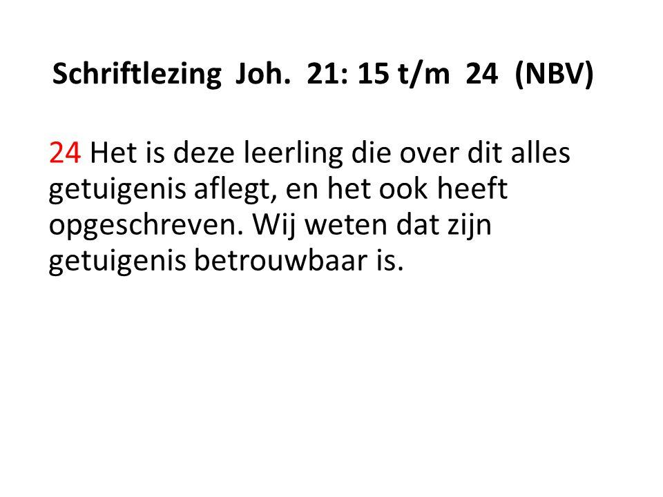 Schriftlezing Joh. 21: 15 t/m 24 (NBV) 24 Het is deze leerling die over dit alles getuigenis aflegt, en het ook heeft opgeschreven. Wij weten dat zijn