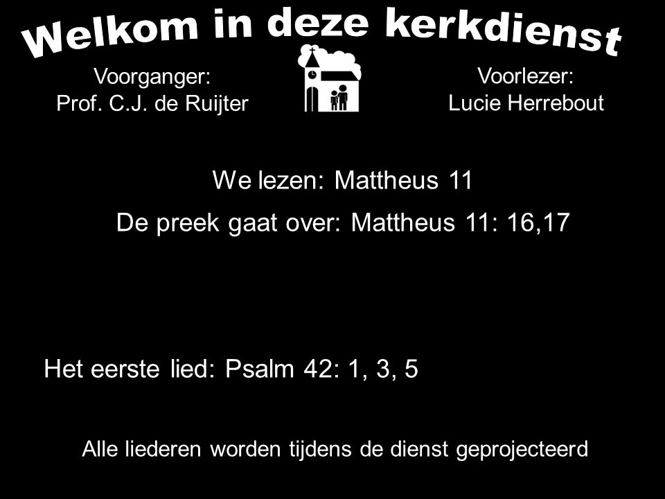 Alle liederen worden tijdens de dienst geprojecteerd Het eerste lied: Psalm 42: 1, 3, 5 Voorlezer: Lucie Herrebout We lezen: Mattheus 11 De preek gaat over: Mattheus 11: 16,17 Voorganger: Prof.