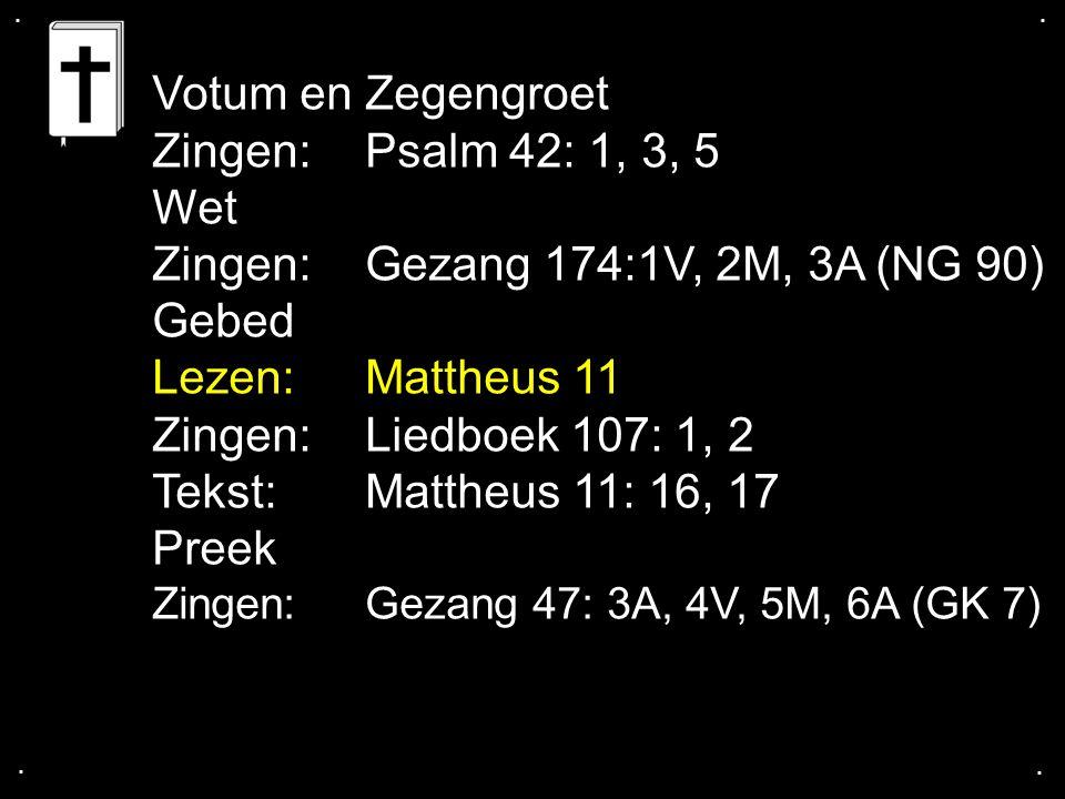 .... Votum en Zegengroet Zingen:Psalm 42: 1, 3, 5 Wet Zingen:Gezang 174:1V, 2M, 3A (NG 90) Gebed Lezen: Mattheus 11 Zingen:Liedboek 107: 1, 2 Tekst: M