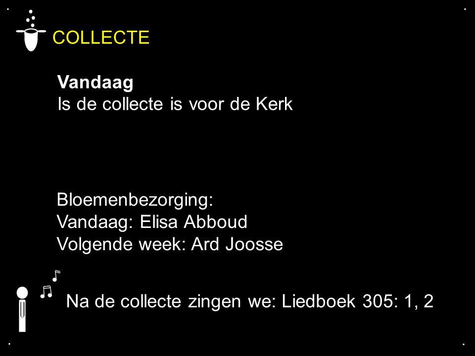 .... COLLECTE Vandaag Is de collecte is voor de Kerk Na de collecte zingen we: Liedboek 305: 1, 2 Bloemenbezorging: Vandaag: Elisa Abboud Volgende wee