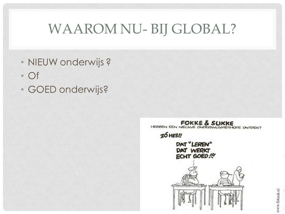WAAROM NU- BIJ GLOBAL? NIEUW onderwijs ? Of GOED onderwijs?