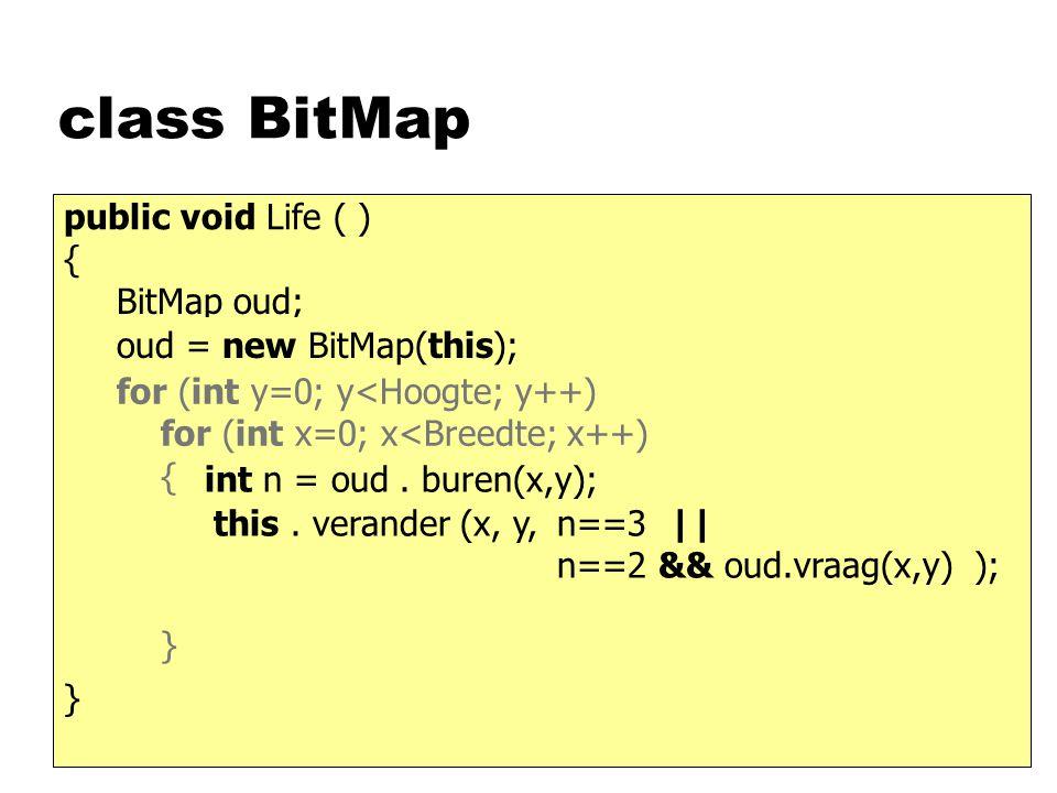 class BitMap public void Life ( ) { BitMap oud; oud = new BitMap(this); this. verander (x, y, } int n = oud. buren(x,y); n==3 || n==2 && oud.vraag(x,y
