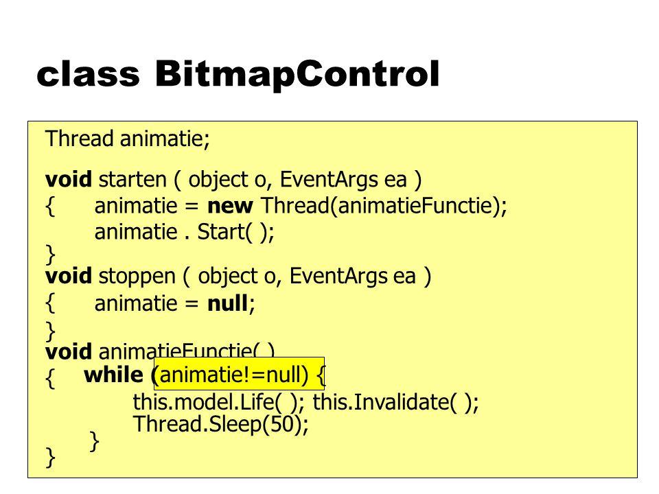 class BitmapControl void starten ( object o, EventArgs ea ) { } void stoppen ( object o, EventArgs ea ) { } Thread animatie; animatie = new Thread(animatieFunctie); animatie.