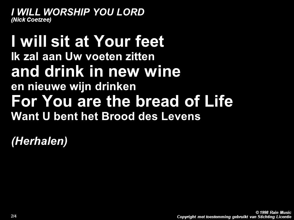 Copyright met toestemming gebruikt van Stichting Licentie © 1998 Rain Music 2/4 I WILL WORSHIP YOU LORD (Nick Coetzee) I will sit at Your feet Ik zal aan Uw voeten zitten and drink in new wine en nieuwe wijn drinken For You are the bread of Life Want U bent het Brood des Levens (Herhalen)