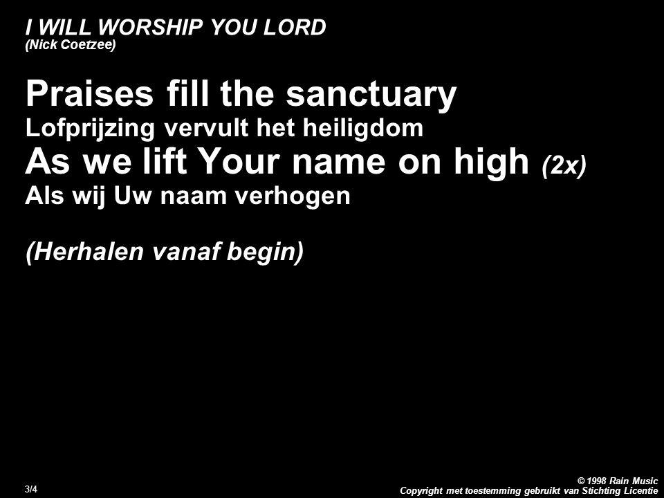 Copyright met toestemming gebruikt van Stichting Licentie © 1998 Rain Music 3/4 I WILL WORSHIP YOU LORD (Nick Coetzee) Praises fill the sanctuary Lofprijzing vervult het heiligdom As we lift Your name on high (2x) Als wij Uw naam verhogen (Herhalen vanaf begin)