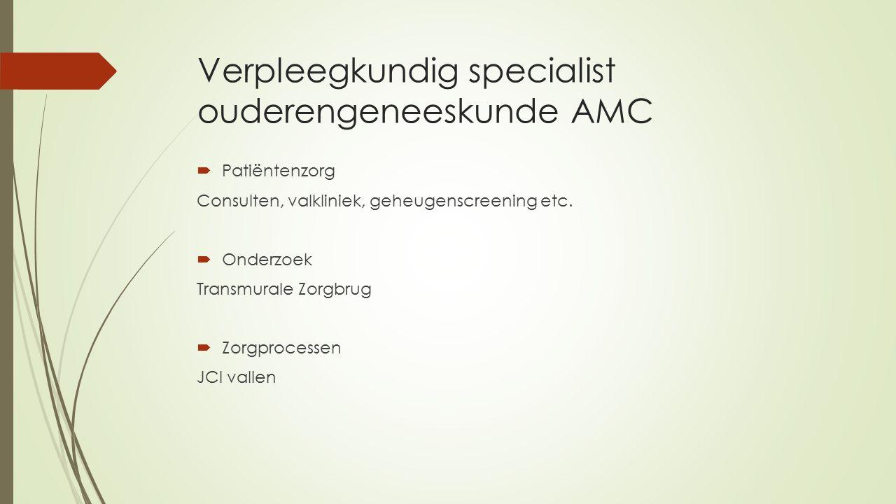 Verpleegkundig specialist ouderengeneeskunde AMC  Patiëntenzorg Consulten, valkliniek, geheugenscreening etc.  Onderzoek Transmurale Zorgbrug  Zorg