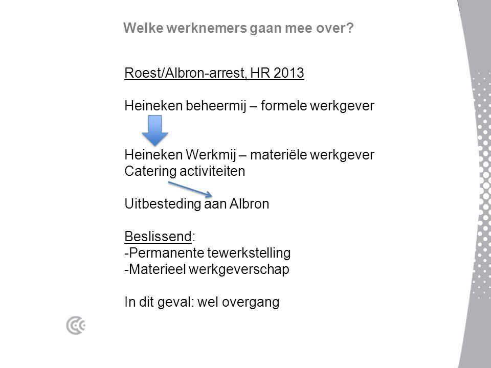 Welke werknemers gaan mee over? Roest/Albron-arrest, HR 2013 Heineken beheermij – formele werkgever Heineken Werkmij – materiële werkgever Catering ac