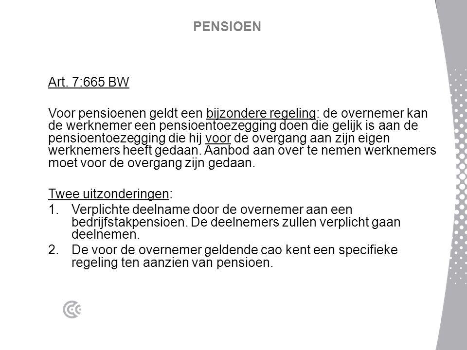 PENSIOEN Art. 7:665 BW Voor pensioenen geldt een bijzondere regeling: de overnemer kan de werknemer een pensioentoezegging doen die gelijk is aan de p