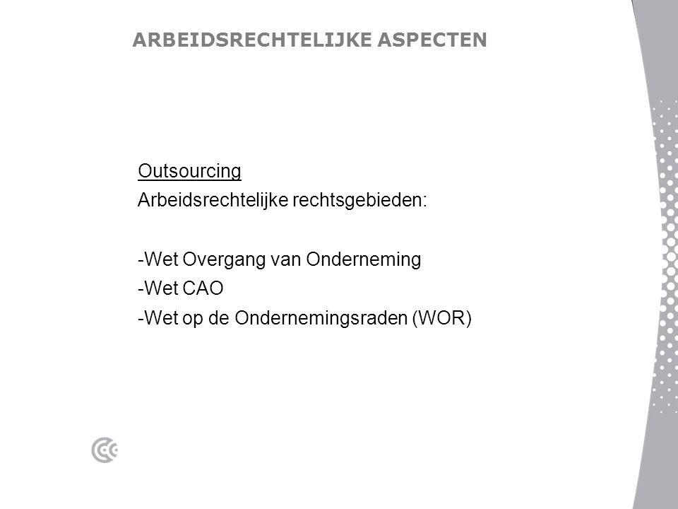 ARBEIDSRECHTELIJKE ASPECTEN Outsourcing Arbeidsrechtelijke rechtsgebieden: -Wet Overgang van Onderneming -Wet CAO -Wet op de Ondernemingsraden (WOR)