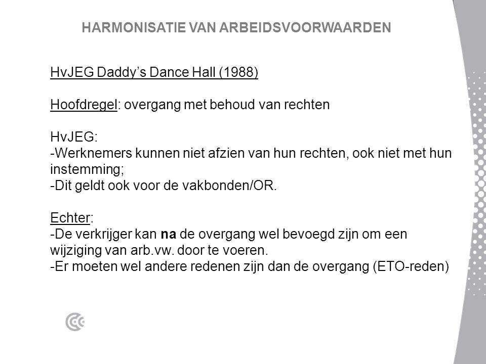 HARMONISATIE VAN ARBEIDSVOORWAARDEN HvJEG Daddy's Dance Hall (1988) Hoofdregel: overgang met behoud van rechten HvJEG: -Werknemers kunnen niet afzien van hun rechten, ook niet met hun instemming; -Dit geldt ook voor de vakbonden/OR.