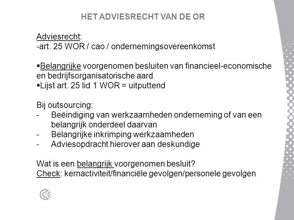 HET ADVIESRECHT VAN DE OR Adviesrecht: -art. 25 WOR / cao / ondernemingsovereenkomst  Belangrijke voorgenomen besluiten van financieel-economische en